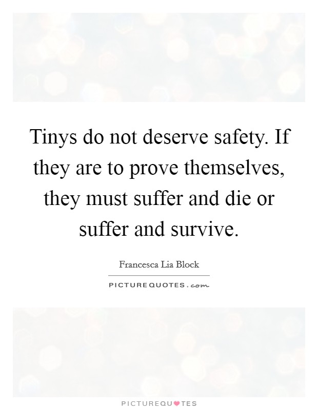 Tinys do not deserve safety. If they are to prove themselves, they must suffer and die or suffer and survive Picture Quote #1