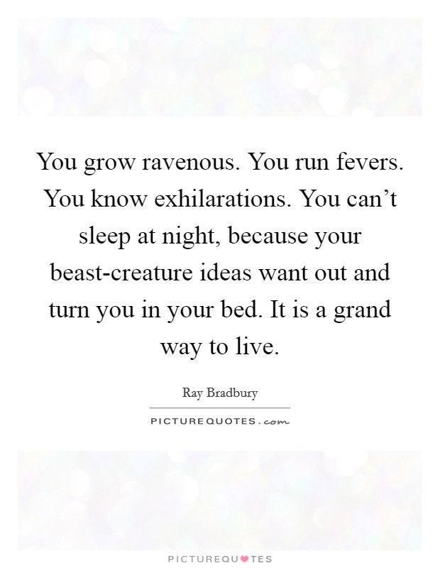 You grow ravenous. You run fevers. You know exhilarations. You can't sleep at night, because your beast-creature ideas want out and turn you in your bed. It is a grand way to live Picture Quote #1
