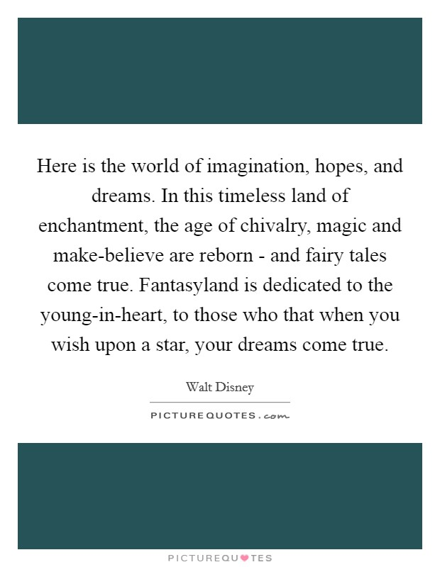 Here is the world of imagination, hopes, and dreams. In this timeless land of enchantment, the age of chivalry, magic and make-believe are reborn - and fairy tales come true. Fantasyland is dedicated to the young-in-heart, to those who that when you wish upon a star, your dreams come true Picture Quote #1