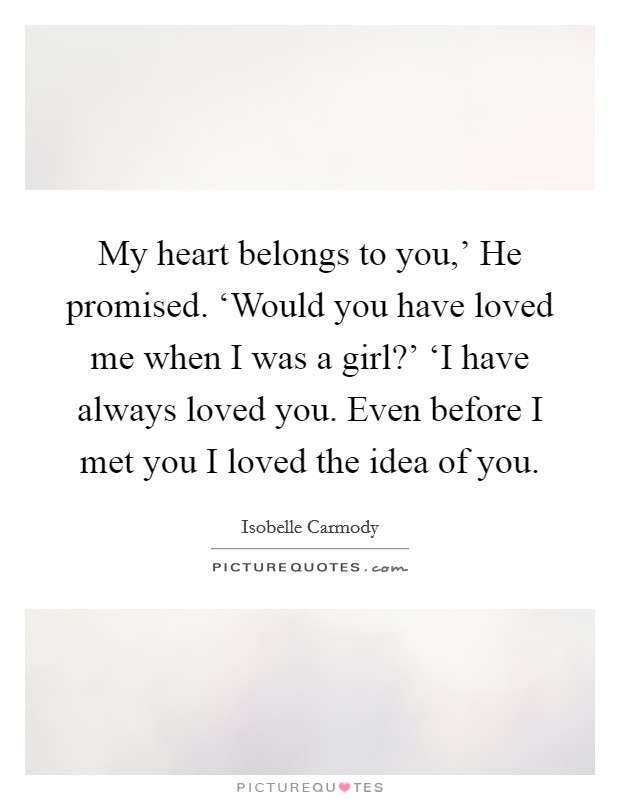 My heart belongs to you,' He promised. 'Would you have loved me when I was a girl?' 'I have always loved you. Even before I met you I loved the idea of you Picture Quote #1