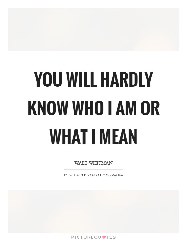 You will hardly know who I am or what I mean Picture Quote #1