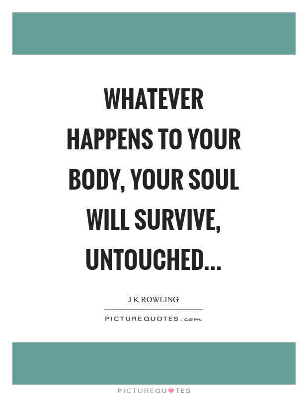 Whatever happens to your body, your soul will survive, untouched Picture Quote #1