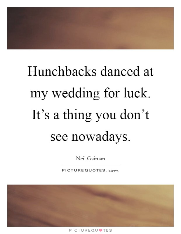 Hunchbacks danced at my wedding for luck. It's a thing you don't see nowadays Picture Quote #1