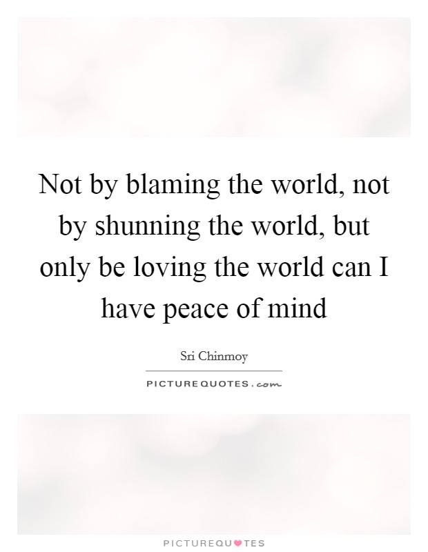 Not by blaming the world, not by shunning the world, but only be loving the world can I have peace of mind Picture Quote #1
