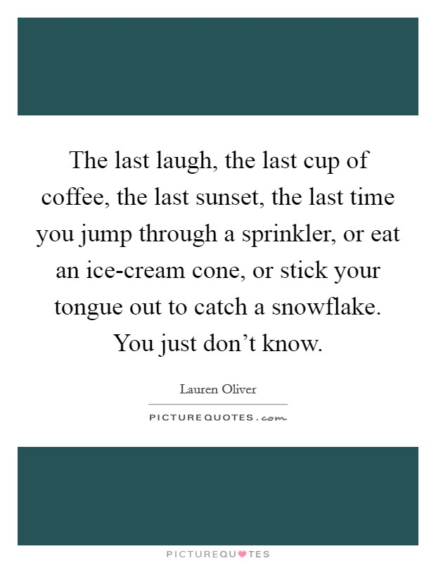 The last laugh, the last cup of coffee, the last sunset, the last time you jump through a sprinkler, or eat an ice-cream cone, or stick your tongue out to catch a snowflake. You just don't know Picture Quote #1