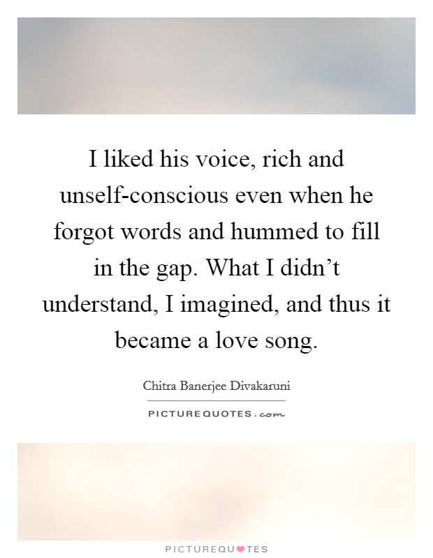 I liked his voice, rich and unself-conscious even when he forgot words and hummed to fill in the gap. What I didn't understand, I imagined, and thus it became a love song Picture Quote #1
