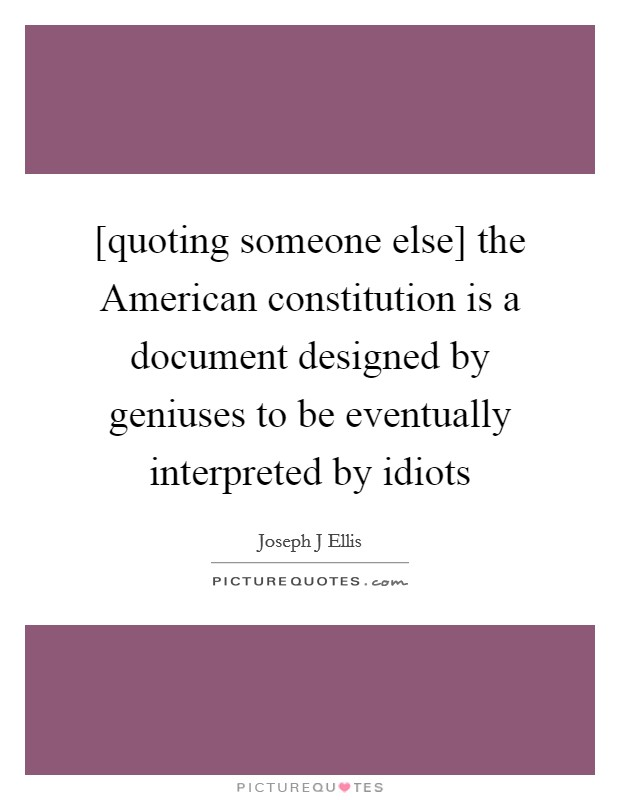 [quoting someone else] the American constitution is a document designed by geniuses to be eventually interpreted by idiots Picture Quote #1
