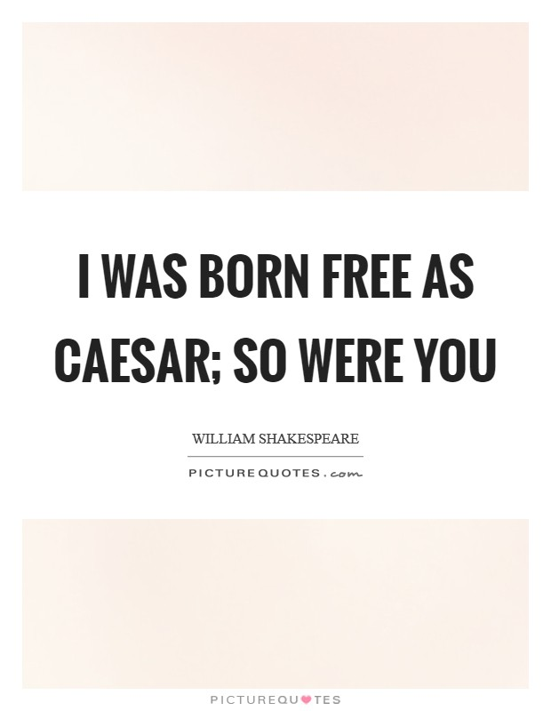 I was born free as Caesar; so were you Picture Quote #1