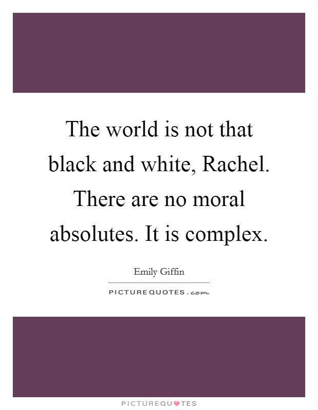 The world is not that black and white, Rachel. There are no moral absolutes. It is complex Picture Quote #1