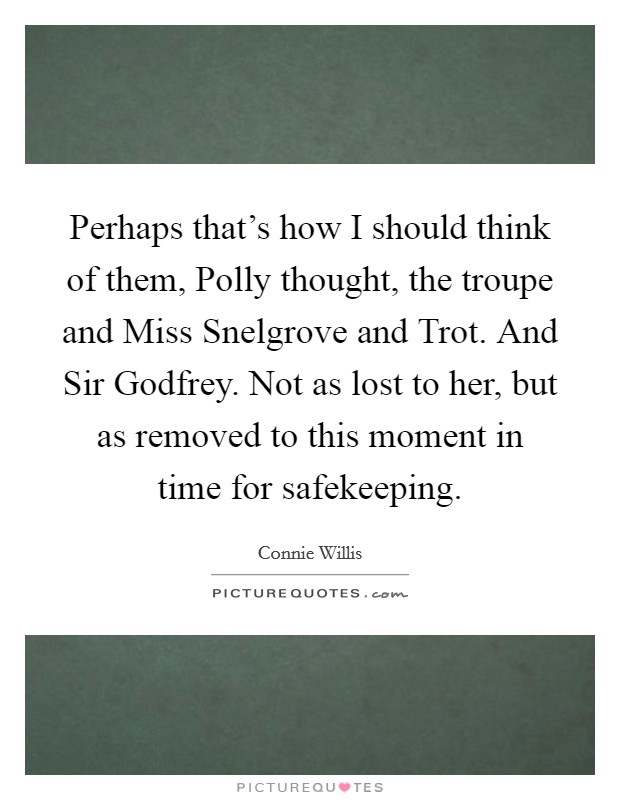 Perhaps that's how I should think of them, Polly thought, the troupe and Miss Snelgrove and Trot. And Sir Godfrey. Not as lost to her, but as removed to this moment in time for safekeeping Picture Quote #1