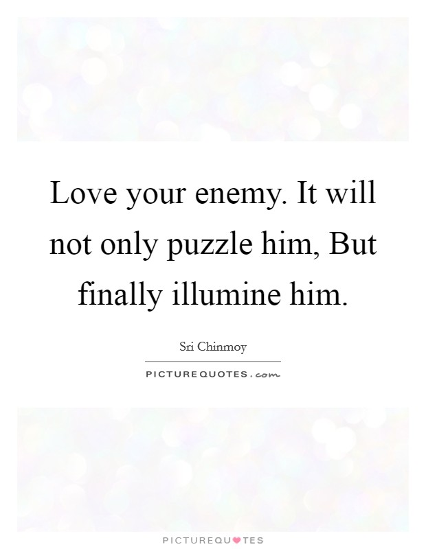 Love your enemy. It will not only puzzle him, But finally illumine him Picture Quote #1