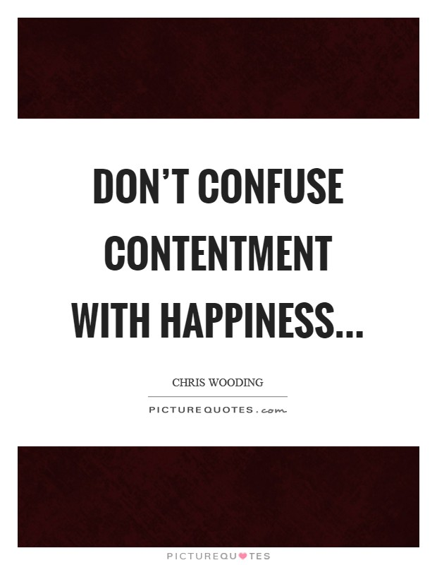 Don't confuse contentment with happiness Picture Quote #1