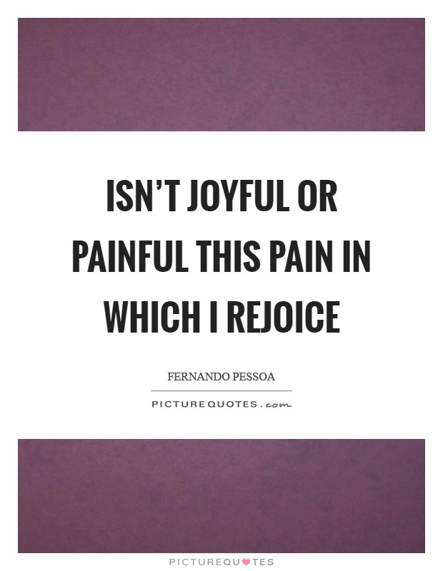 Isn't joyful or painful this pain in which I rejoice Picture Quote #1