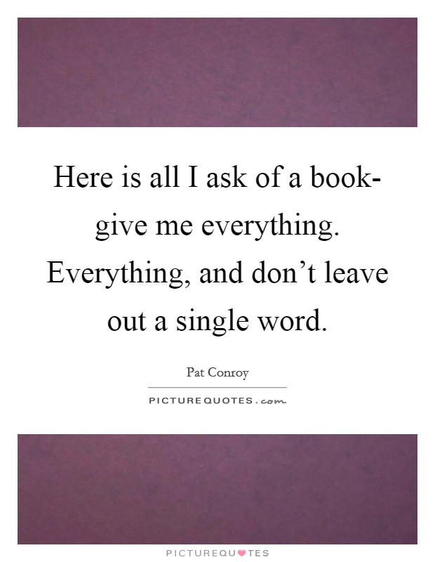 Here is all I ask of a book- give me everything. Everything, and don't leave out a single word Picture Quote #1