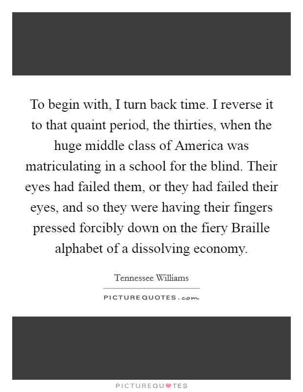To begin with, I turn back time. I reverse it to that quaint period, the thirties, when the huge middle class of America was matriculating in a school for the blind. Their eyes had failed them, or they had failed their eyes, and so they were having their fingers pressed forcibly down on the fiery Braille alphabet of a dissolving economy Picture Quote #1