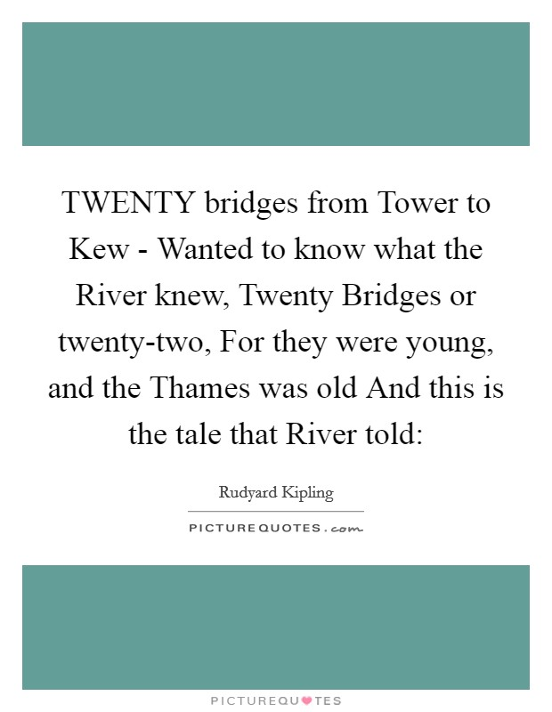 TWENTY bridges from Tower to Kew - Wanted to know what the River knew, Twenty Bridges or twenty-two, For they were young, and the Thames was old And this is the tale that River told: Picture Quote #1