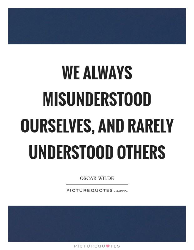 We always misunderstood ourselves, and rarely understood others Picture Quote #1