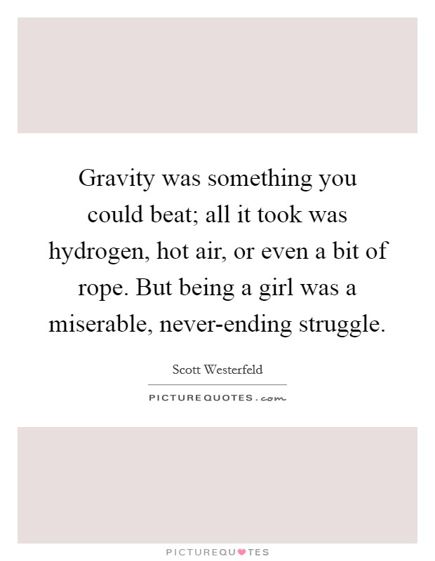Gravity was something you could beat; all it took was hydrogen, hot air, or even a bit of rope. But being a girl was a miserable, never-ending struggle Picture Quote #1