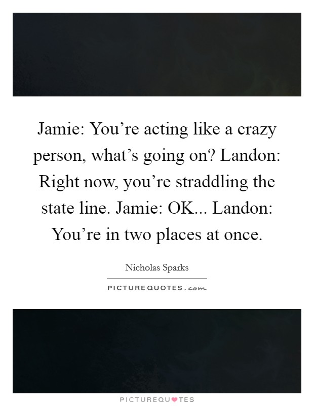 Jamie: You're acting like a crazy person, what's going on? Landon: Right now, you're straddling the state line. Jamie: OK... Landon: You're in two places at once Picture Quote #1