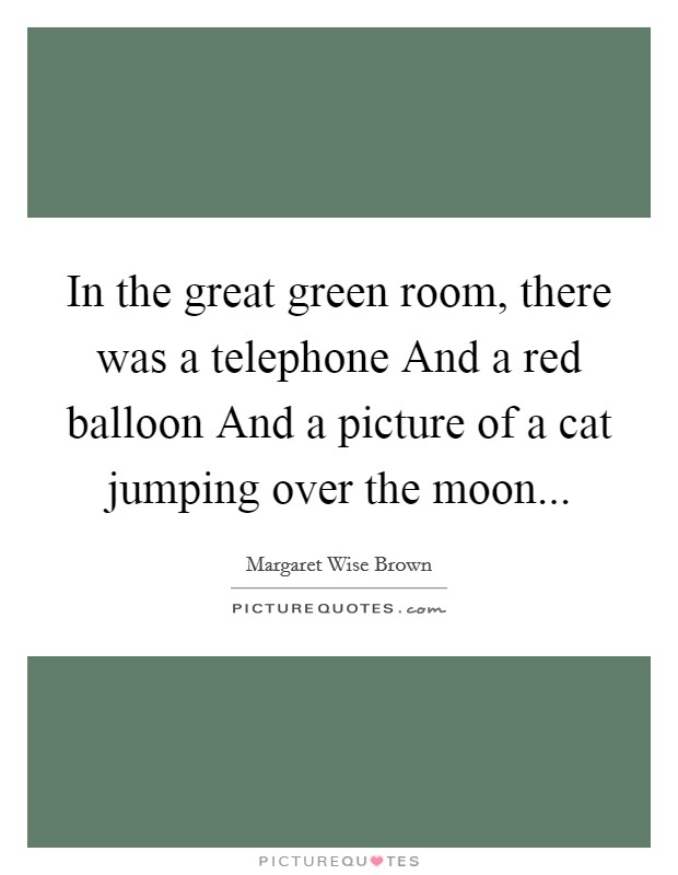 In the great green room, there was a telephone And a red balloon And a picture of a cat jumping over the moon Picture Quote #1