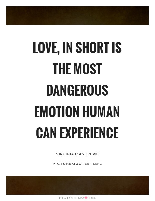 Love, in short is the most dangerous emotion human can experience Picture Quote #1
