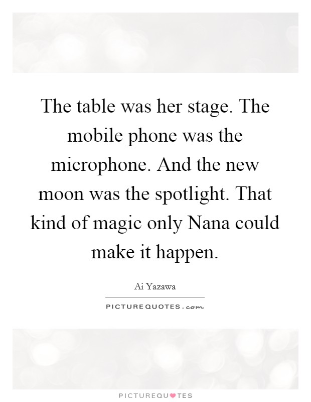 The table was her stage. The mobile phone was the microphone. And the new moon was the spotlight. That kind of magic only Nana could make it happen Picture Quote #1