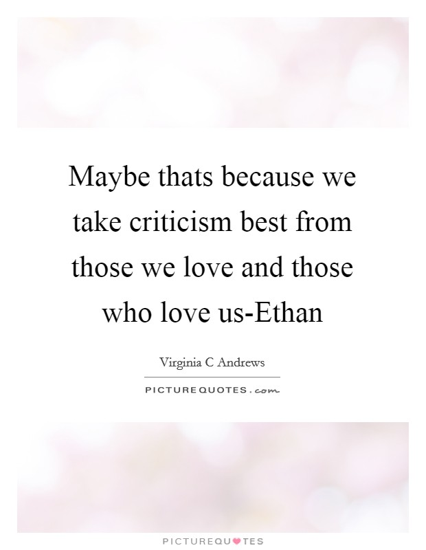 Maybe thats because we take criticism best from those we love and those who love us-Ethan Picture Quote #1