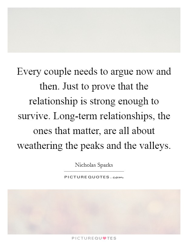 Every couple needs to argue now and then. Just to prove that the relationship is strong enough to survive. Long-term relationships, the ones that matter, are all about weathering the peaks and the valleys Picture Quote #1