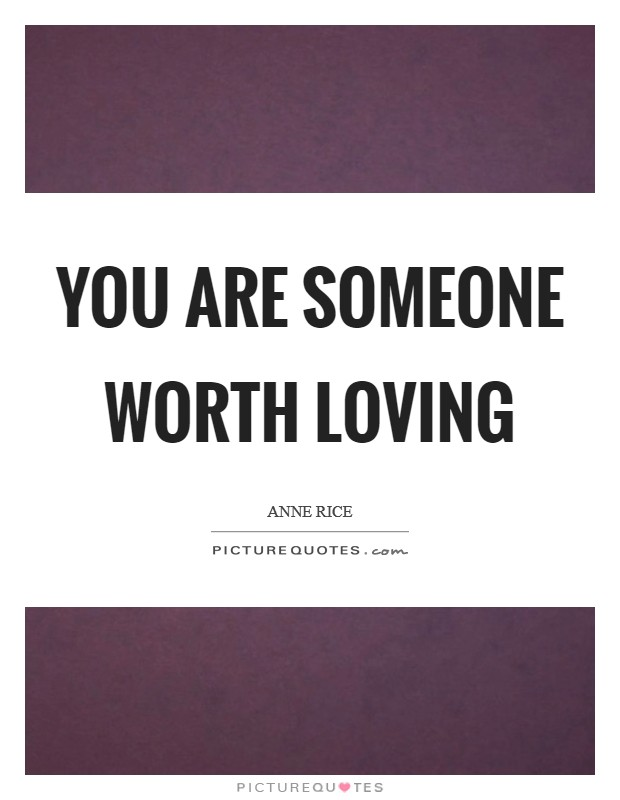 You are someone worth loving Picture Quote #1