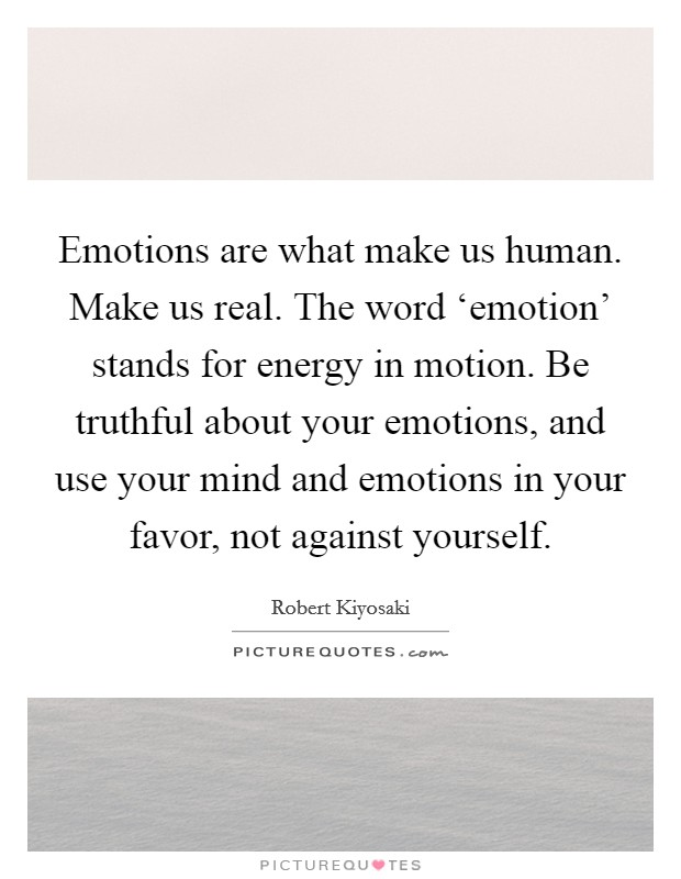 Emotions are what make us human. Make us real. The word 'emotion' stands for energy in motion. Be truthful about your emotions, and use your mind and emotions in your favor, not against yourself Picture Quote #1