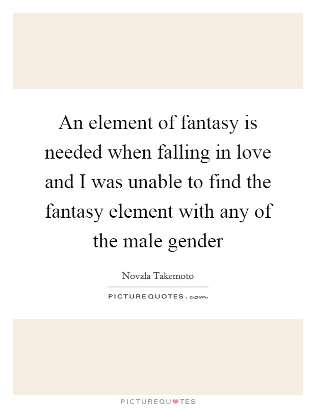 An element of fantasy is needed when falling in love and I was unable to find the fantasy element with any of the male gender Picture Quote #1