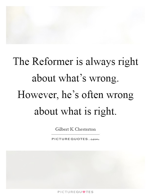 The Reformer is always right about what's wrong. However, he's often wrong about what is right Picture Quote #1