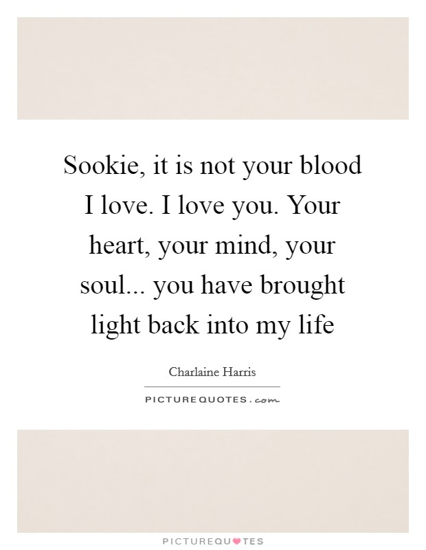 Sookie, it is not your blood I love. I love you. Your heart, your mind, your soul... you have brought light back into my life Picture Quote #1