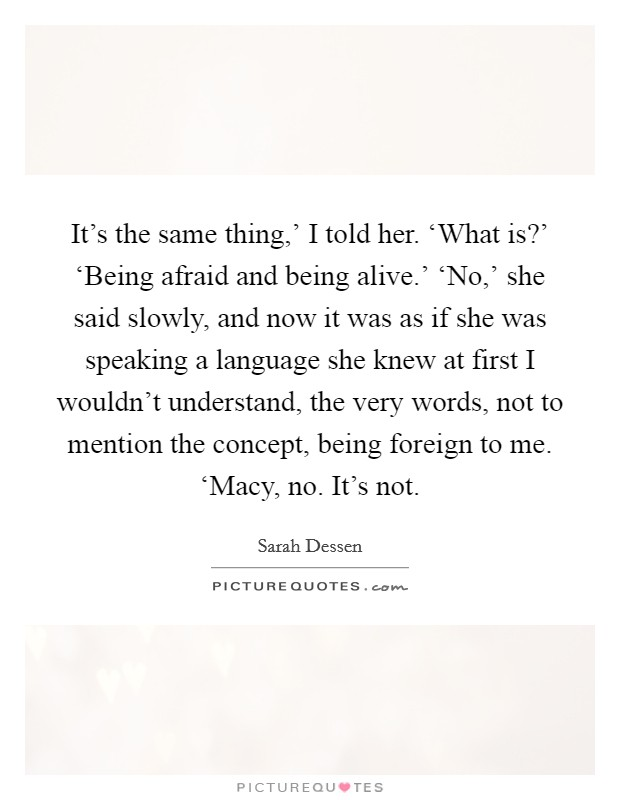 It's the same thing,' I told her. 'What is?' 'Being afraid and being alive.' 'No,' she said slowly, and now it was as if she was speaking a language she knew at first I wouldn't understand, the very words, not to mention the concept, being foreign to me. 'Macy, no. It's not Picture Quote #1