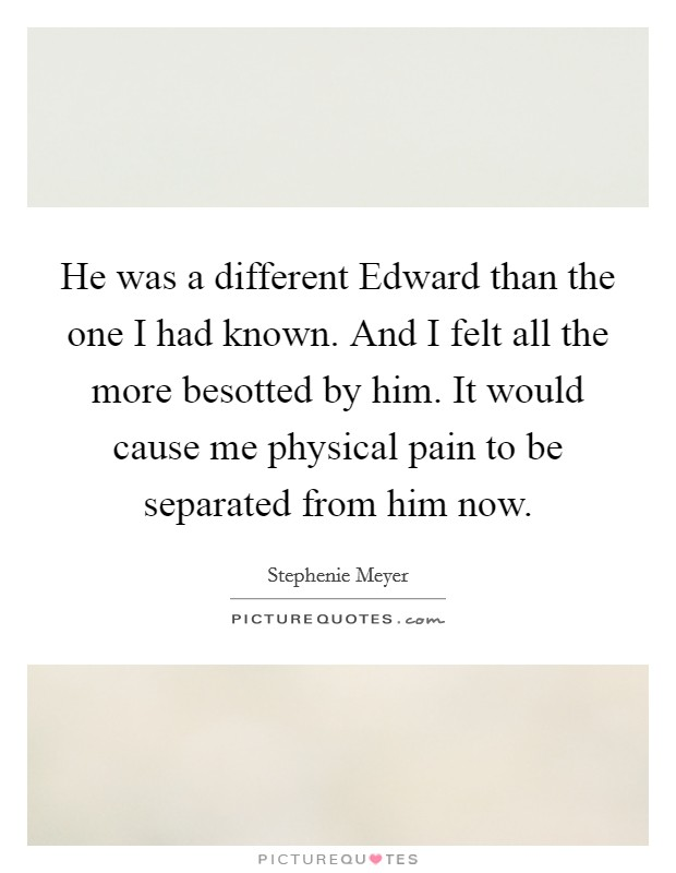 He was a different Edward than the one I had known. And I felt all the more besotted by him. It would cause me physical pain to be separated from him now Picture Quote #1