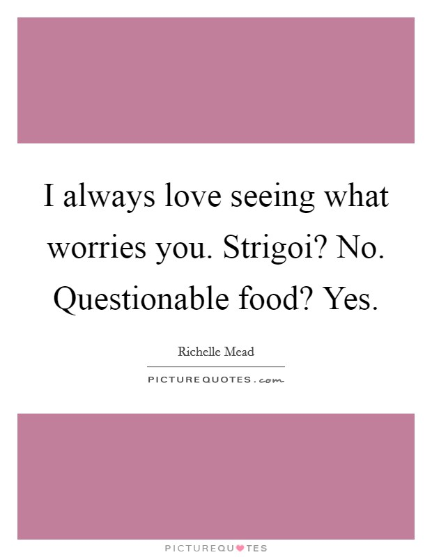 I always love seeing what worries you. Strigoi? No. Questionable food? Yes Picture Quote #1
