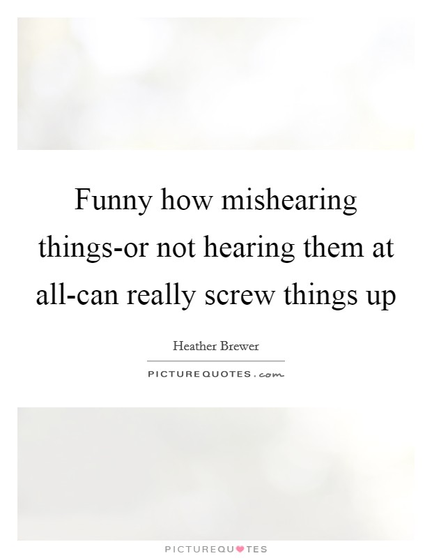 Funny how mishearing things-or not hearing them at all-can really screw things up Picture Quote #1