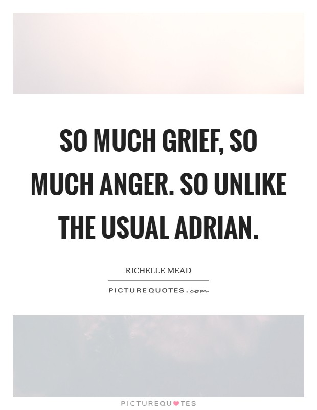 So much grief, so much anger. So unlike the usual Adrian Picture Quote #1