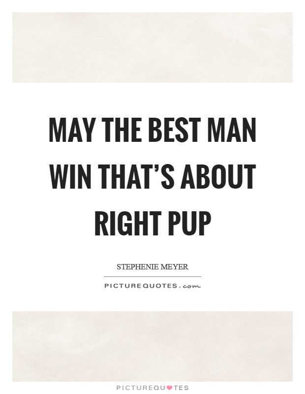 May the best man win That's about right pup Picture Quote #1