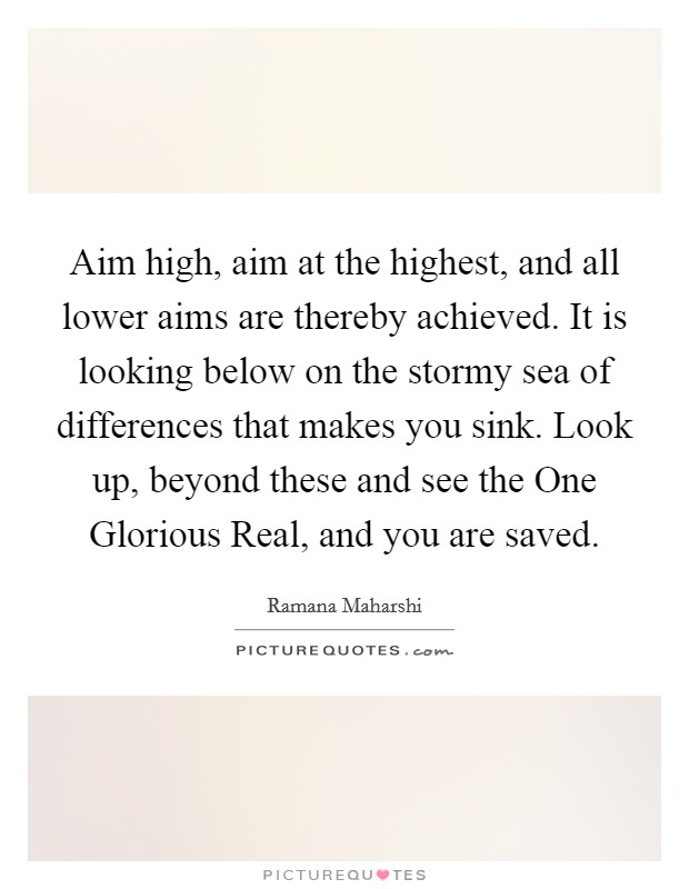 Aim high, aim at the highest, and all lower aims are thereby achieved. It is looking below on the stormy sea of differences that makes you sink. Look up, beyond these and see the One Glorious Real, and you are saved Picture Quote #1