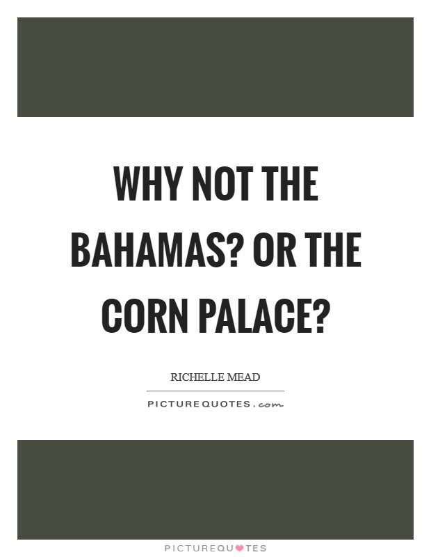 Why not the Bahamas? Or the Corn Palace? Picture Quote #1