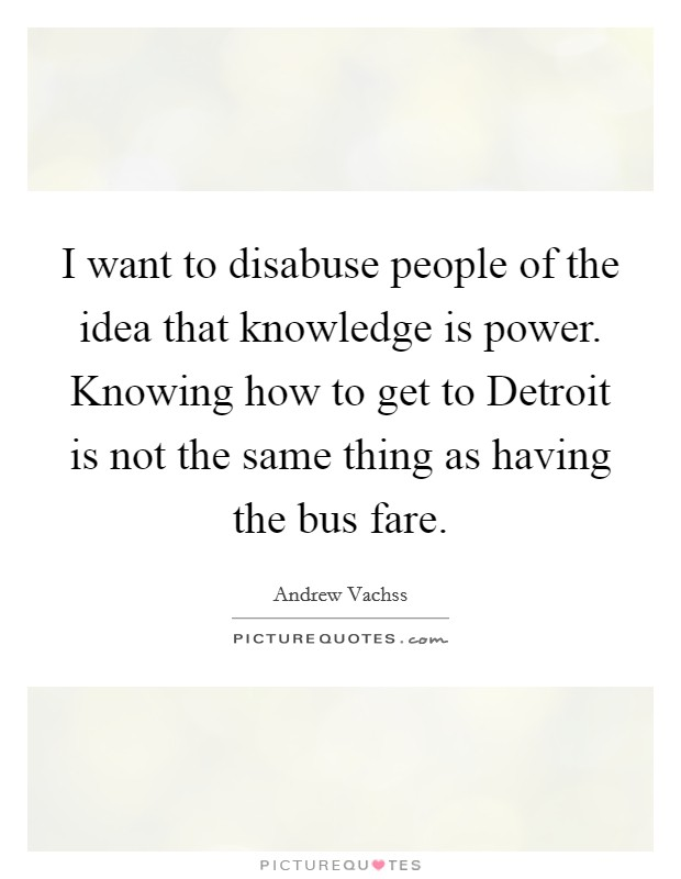 I want to disabuse people of the idea that knowledge is power. Knowing how to get to Detroit is not the same thing as having the bus fare Picture Quote #1