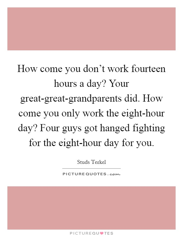 How come you don't work fourteen hours a day? Your great-great-grandparents did. How come you only work the eight-hour day? Four guys got hanged fighting for the eight-hour day for you Picture Quote #1
