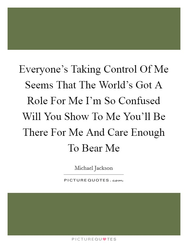 Everyone's Taking Control Of Me Seems That The World's Got A Role For Me I'm So Confused Will You Show To Me You'll Be There For Me And Care Enough To Bear Me Picture Quote #1