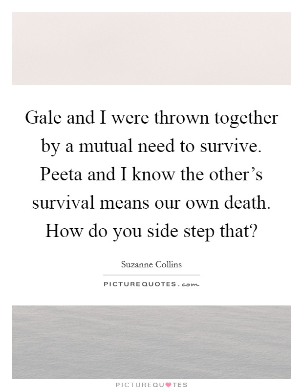 Gale and I were thrown together by a mutual need to survive. Peeta and I know the other's survival means our own death. How do you side step that? Picture Quote #1