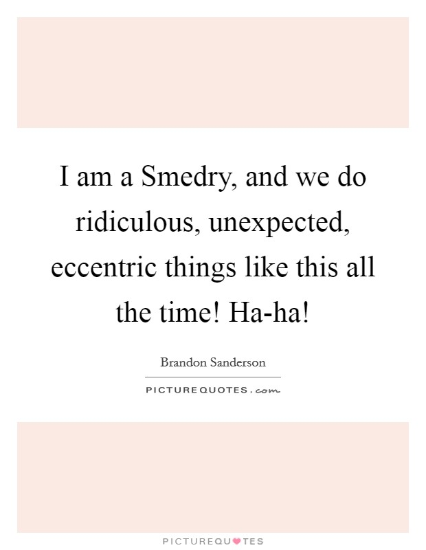 I am a Smedry, and we do ridiculous, unexpected, eccentric things like this all the time! Ha-ha! Picture Quote #1