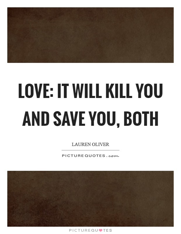 Love: It will kill you and save you, both Picture Quote #1