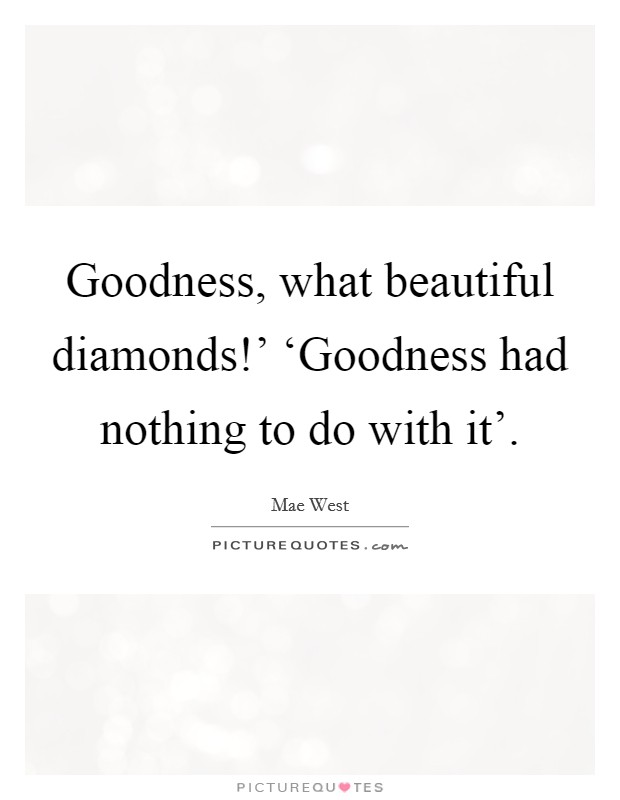Goodness, what beautiful diamonds!' 'Goodness had nothing to do with it' Picture Quote #1