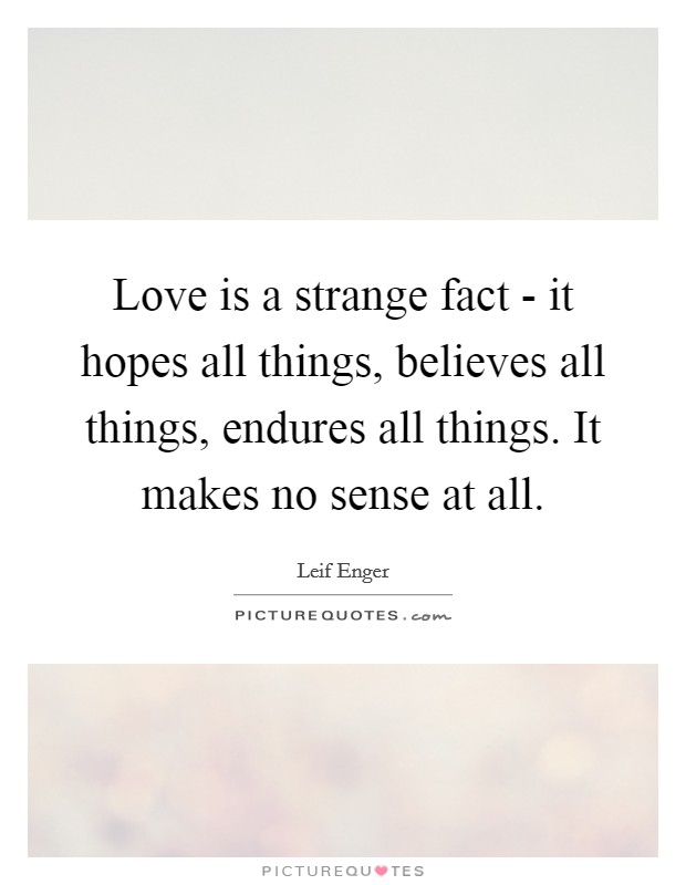 Love is a strange fact - it hopes all things, believes all things, endures all things. It makes no sense at all Picture Quote #1