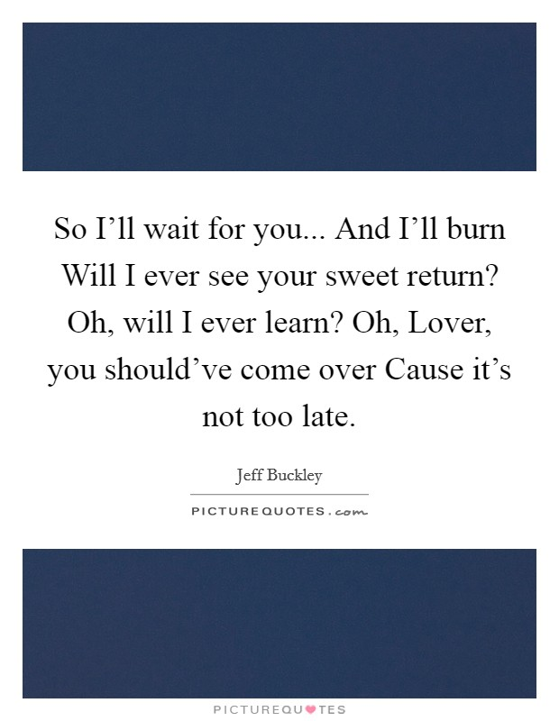 So I'll wait for you... And I'll burn Will I ever see your sweet return? Oh, will I ever learn? Oh, Lover, you should've come over Cause it's not too late Picture Quote #1